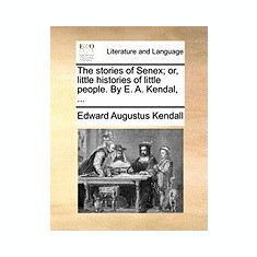 The Stories of Senex; Or, Little Histories of Little People. by E. A. Kendal, ... - Carte in engleza