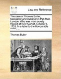 The Case of Thomas Butler, Bookseller and Stationer in Pall-Mall, London. Who Was Most Cruelly Treated at New-Market, October 6, 1753. in a Letter to