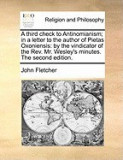 A Third Check to Antinomianism; In a Letter to the Author of Pietas Oxoniensis: By the Vindicator of the REV. Mr. Wesley's Minutes. the Second Editi