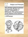 The Christian Going to Possess the Heavenly Canaan. a Sermon, Preached by J. M'Pherson, P.G. and Published at the Request of the Hearers.
