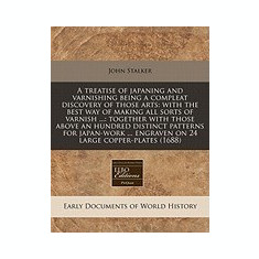 A Treatise of Japaning and Varnishing Being a Compleat Discovery of Those Arts: With the Best Way of Making All Sorts of Varnish ...: Together with - Carte in engleza