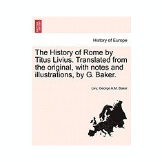 The History of Rome by Titus Livius. Translated from the Original, with Notes and Illustrations, by G. Baker. - Carte in engleza