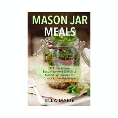Mason Jar Meals: 38 Little-Known, Easy, Healthy & Delicious Mason Jar Recipes for Busy, On-The-Go People - Carte in engleza