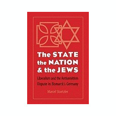The State, the Nation, and the Jews: Liberalism and the Antisemitism Dispute in Bismarck's Germany - Carte in engleza