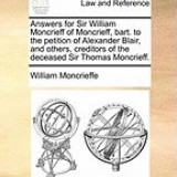 Answers for Sir William Moncrieff of Moncrieff, Bart. to the Petition of Alexander Blair, and Others, Creditors of the Deceased Sir Thomas Moncrieff.