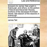 Answers for James Tate Wright in Edinburgh, and Others, to the Petition of David and Alexander Howies, Brothers of the Deceased Archibald Howie, Late