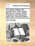 The Nature, Design, and General Rules, of the United Societies in London, Bristol, Kingswood, and Newcastle Upon Tyne. the Tenth Edition.