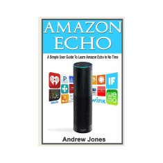 Amazon Echo: A Simple User Guide to Learn Amazon Echo in No Time(alexa Kit, Amazon Prime, Users Guide, Web Services, Digital Media,