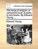 The Force of Religion; Or Vanquish'd Love. a Poem. in Two Books. by Edward Young, ...