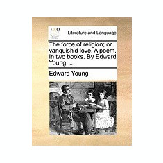 The Force of Religion; Or Vanquish'd Love. a Poem. in Two Books. by Edward Young, ... - Carte in engleza