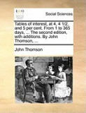 Tables of Interest, at 4, 4 1/2, and 5 Per Cent. from 1 to 365 Days, ... the Second Edition, with Additions. by John Thomson, ...