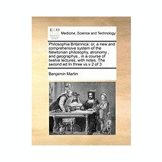 Philosophia Britannica: Or, a New and Comprehensive System of the Newtonian Philosophy, Atronomy, and Geographys, in a Course of Twelve Lectur - Carte in engleza