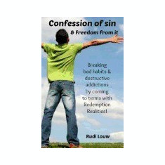 Confession of Sin & Freedom from It: Breaking Bad Habits & Destructive Addictions by Coming to Terms with Redemption Realities! - Carte in engleza