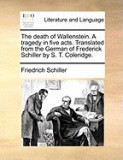 The Death of Wallenstein. a Tragedy in Five Acts. Translated from the German of Frederick Schiller by S. T. Coleridge.