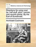 Directions for Using Coal Tar, Half Stuff, Pitch, Varnish, and Varnish Paints. by the Earl of Dundonald.