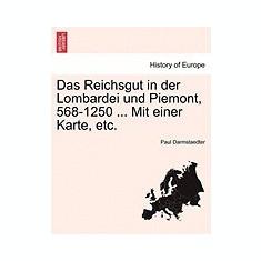 Das Reichsgut in Der Lombardei Und Piemont, 568-1250 ... Mit Einer Karte, Etc. - Carte in engleza