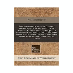 The Historie of Tvvelve Caesars Emperours of Rome: Written in Latine by C. Suetonius Tranquillus, and Newly Translated Into English. with a Marginall - Carte in engleza