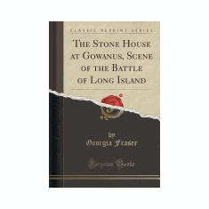The Stone House at Gowanus, Scene of the Battle of Long Island (Classic Reprint) - Carte in engleza