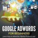 Google Adwords for Beginners: Learn How to Advertise, Market Products and Services Effectively Using Google Adwords Ads - Carte in engleza