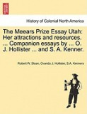 The Meears Prize Essay Utah: Her Attractions and Resources. ... Companion Essays by ... O. J. Hollister ... and S. A. Kenner.