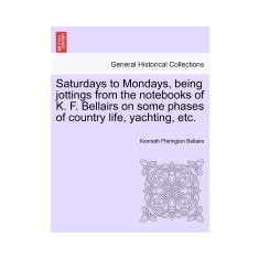 Saturdays to Mondays, Being Jottings from the Notebooks of K. F. Bellairs on Some Phases of Country Life, Yachting, Etc. - Carte in engleza