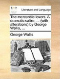 The Mercantile Lovers. a Dramatic Satire; ... (with Alterations) by George Wallis, ...