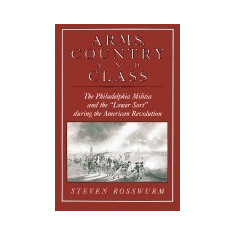 Arms, Country, and Class: The Philadelphia Militia and the 'Lower Sort' During the American Revolution