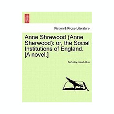 Anne Shrewood (Anne Sherwood): Or, the Social Institutions of England. [A Novel.] - Carte in engleza