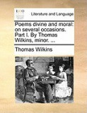 Poems Divine and Moral: On Several Occasions. Part I. by Thomas Wilkins, Minor. ...