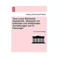 Titus Livius R Mische Geschichte. Bersetzt Mit Kritischen Und Erkl Renden Anmerkungen Von K. Heusinger.