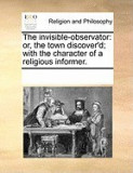 The Invisible-Observator: Or, the Town Discover'd; With the Character of a Religious Informer.