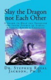 Slay the Dragon Not Each Other: A Guide to Help You Vanquish the Inner Source of Stress, Anxiety, Anger & Conflict