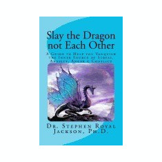 Slay the Dragon Not Each Other: A Guide to Help You Vanquish the Inner Source of Stress, Anxiety, Anger & Conflict - Carte in engleza