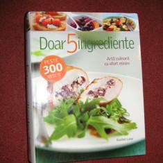 DOAR 5 INGREDIENTE -Arta culinara cu efort minim -peste 300 de retete - Carte Retete culinare internationale