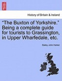 """""""""""The Buxton of Yorkshire."""""""" Being a Complete Guide for Tourists to Grassington, in Upper Wharfedale, Etc."""