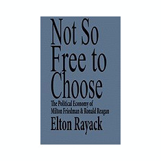Not So Free to Choose: The Political Economy of Milton Friedman and Ronald Reagan - Carte in engleza