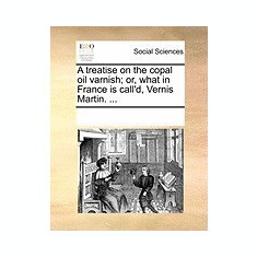 A Treatise on the Copal Oil Varnish; Or, What in France Is Call'd, Vernis Martin. ... - Carte in engleza