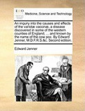 An Inquiry Into the Causes and Effects of the Variol] Vaccin], a Disease Discovered in Some of the Western Counties of England, ... and Known by the