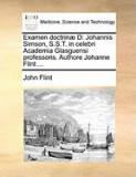 Examen Doctrin] D: Johannis Simson, S.S.T. in Celebri Academia Glasguensi Professoris. Authore Johanne Flint ...