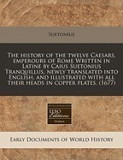 The History of the Twelve Caesars, Emperours of Rome Written in Latine by Caius Suetonius Tranquillus, Newly Translated Into English, and Illustrated