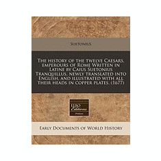 The History of the Twelve Caesars, Emperours of Rome Written in Latine by Caius Suetonius Tranquillus, Newly Translated Into English, and Illustrated - Carte in engleza