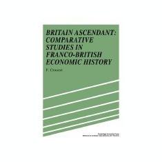 Britain Ascendant: Studies in British and Franco-British Economic History: Comparative Studies in Franco-British Economic History - Carte in engleza