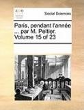 Paris, Pendant L'Anne ... Par M. Peltier. Volume 15 of 23
