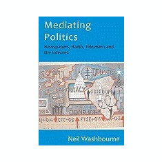 Mediating Politics: Newspapers, Radio, Television and the Internet - Carte in engleza