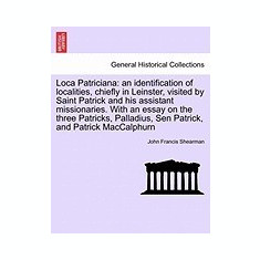 Loca Patriciana: An Identification of Localities, Chiefly in Leinster, Visited by Saint Patrick and His Assistant Missionaries. with an - Carte in engleza