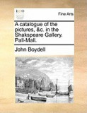 A Catalogue of the Pictures, &C. in the Shakspeare Gallery. Pall-Mall.