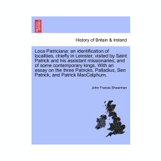 Loca Patriciana: An Identification of Localities, Chiefly in Leinster, Visited by Saint Patrick and His Assistant Missionaries; And of - Carte in engleza