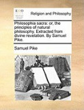 Philosophia Sacra: Or, the Principles of Natural Philosophy. Extracted from Divine Revelation. by Samuel Pike.