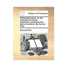 Philosophia Sacra: Or, the Principles of Natural Philosophy. Extracted from Divine Revelation. by Samuel Pike. - Carte in engleza