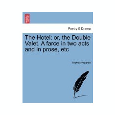 The Hotel; Or, the Double Valet. a Farce in Two Acts and in Prose, Etc